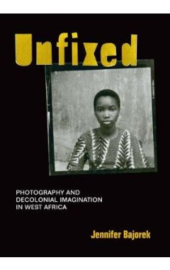 Unfixed: Photography and Decolonial Imagination in West Africa