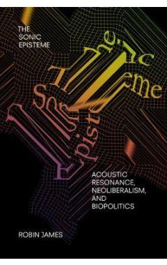 The Sonic Episteme: Acoustic Resonance, Neoliberalism, and Biopolitics
