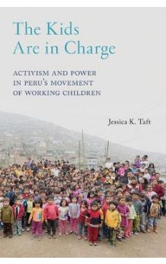 The Kids Are in Charge: Activism and Power in Peru's Movement of Working Children