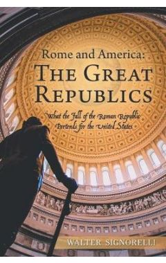 Rome and America: The Great Republics: What the Fall of the Roman Republic Portends for the US