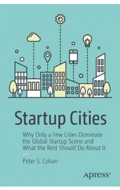 Startup Cities: Why Only a Few Cities Dominate the Global Startup Scene and What the Rest Should Do