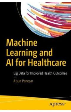 Machine Learning and AI for Healthcare: Big Data for Improved Health Outcomes