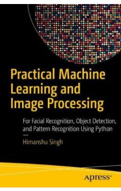 Practical Machine Learning and Image Processing: For Facial Recognition, Object Detection, and Patte