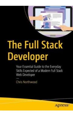 The Full Stack Developer: Your Essential Guide to the Everyday Skills Expected of a Modern Full Stac