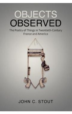 Objects Observed: The Poetry of Things in Twentieth-Century France and America