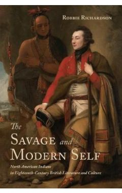 The Savage and Modern Self: North American Indians in Eighteenth-Century British Literature and Cult