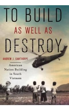 To Build as Well as Destroy: American Nation Building in South Vietnam