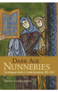 Dark Age Nunneries: The Ambiguous Identity of Female Monasticism, 800-1050