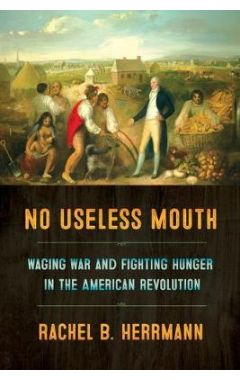 No Useless Mouth: Waging War and Fighting Hunger in the American Revolution