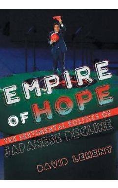 Empire of Hope: The Sentimental Politics of Japanese Decline