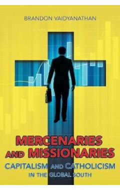 Mercenaries and Missionaries: Capitalism and Catholicism in the Global South