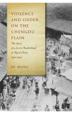 Violence and Order on the Chengdu Plain: The Story of a Secret Brotherhood in Rural China, 1939-1949