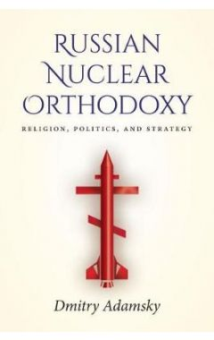Russian Nuclear Orthodoxy: Religion, Politics, and Strategy