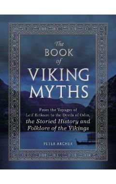 The Book of Viking Myths: From the Voyages of Leif Erikson to the Deeds of Odin, the Storied History