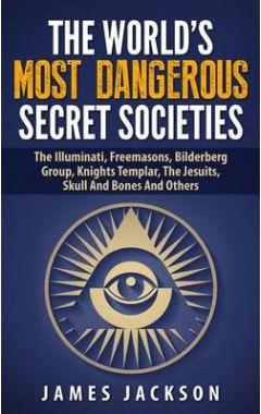 The World's Most Dangerous Secret Societies: The Illuminati, Freemasons, Bilderberg Group, Knights T