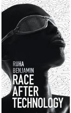 Race After Technology - Abolitionist Tools for the  New Jim Code