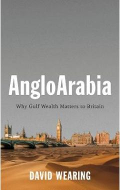 AngloArabia - Why Gulf Wealth Matters to Britain