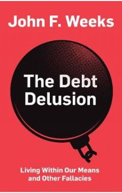The Debt Delusion: Living Within Our Means and Oth er Fallacies