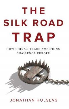 The Silk Road Trap, How China's Trade Ambitions Challenge Europe