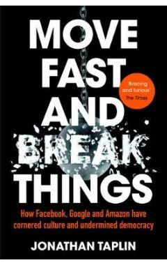 Move Fast and Break Things: How Facebook, Google and Amazon Have Cornered Culture and Undermined Dem