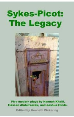 Sykes-Picot: The Legacy: Five Modern Plays by Hannah Khalil, Hassan Abdulrazzak, and Joshua Hinds