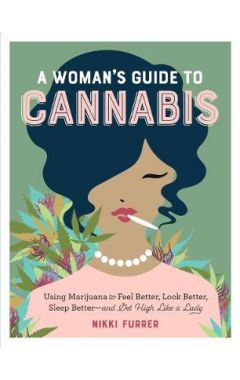 A Woman's Guide to Cannabis: Using Marijuana to Feel Better, Look Better, Sleep Better - and Get Hig