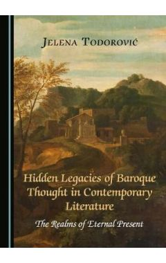 Hidden Legacies of Baroque Thought in Contemporary Literature: The Realms of Eternal Present