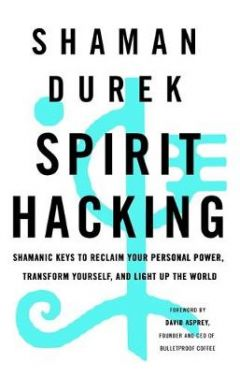 Spirit Hacking: Shamanic keys to reclaim your personal power, transform yourself and light up the wo