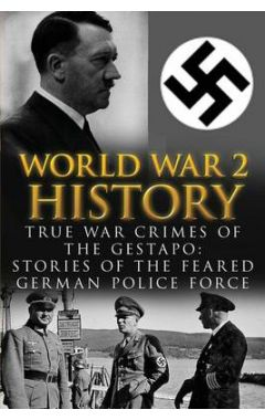 World War 2 History: True War Crimes of the Gestapo: Stories of the Feared German Police Force