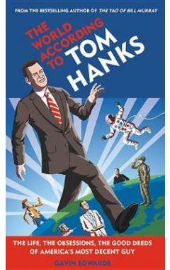 The World According to Tom Hanks: The Life, the Obsessions, the Good Deeds of America's Most Decent