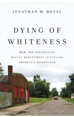 Dying of Whiteness: How the Politics of Racial Resentment is Killing America's Heartland