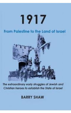 1917. from Palestine to the Land of Israel.: The Extraordinary Early Struggles of Jewish and Christi
