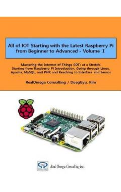 All of IOT Starting with the Latest Raspberry Pi from Beginner to Advanced - Volume 1