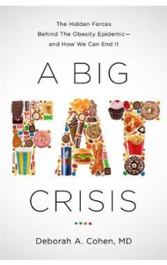 A Big Fat Crisis: The Hidden Forces Behind the Obesity Epidemic-and How We Can End It