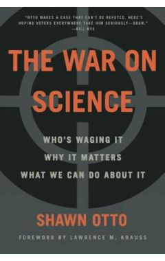 WAR ON SCIENCE: WHO'S WAGING IT, WHY IT MATTERS, WHAT WE CAN DO ABOUT IT