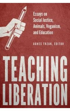 Teaching Liberation: Essays on Social Justice, Animals, Veganism, and Education