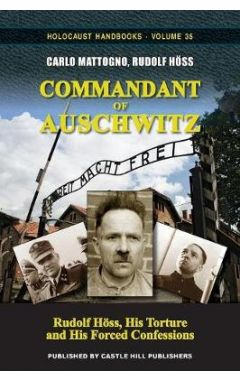 Commandant of Auschwitz: Rudolf H ss, His Torture and His Forced Confessions