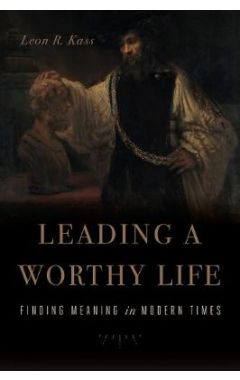 LEADING A WORTHY LIFE: FINDING MEANING IN MODERN TIMES