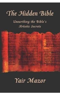 The Hidden Bible: Unearthing the Bible's Artistic Secrets: Essays on Biblical Literature