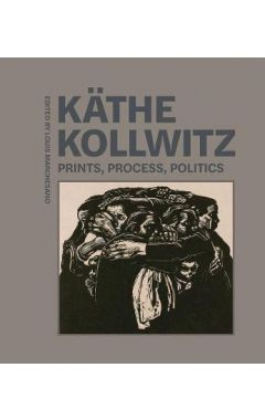 Kathe Kollwitz - Prints, Process, Politics