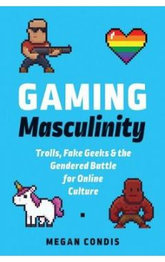 Gaming Masculinity: Trolls, Fake Geeks, and the Gendered Battle for Online Culture