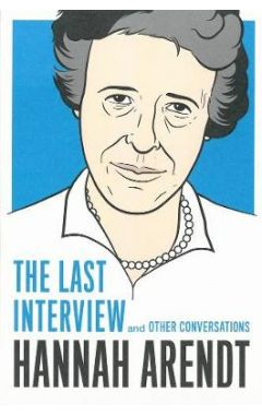 HANNAH ARENDT : THE LAST INTERVIEW AND OTHER CONVERSATIONS