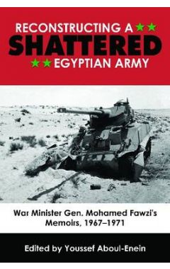 RECONSTRUCTING A SHATTERED EGYPTIAN ARMY: WAR MINISTER GEN. MOHAMAD FAWZI'S MEMOIRS, 1967–1971