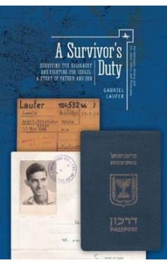 A Survivor's Duty: Surviving the Holocaust and Fighting for Israel - A Story of Father and Son