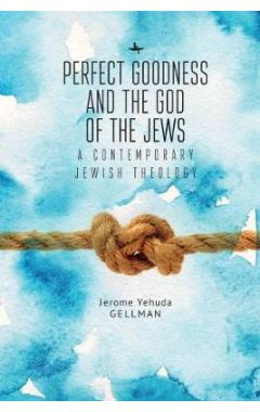Perfect Goodness and the God of the Jews: A Contemporary Jewish Theology