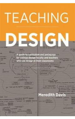 Teaching Design: A Guide to Curriculum and Pedagogy for College Design Faculty and Teachers Who Use
