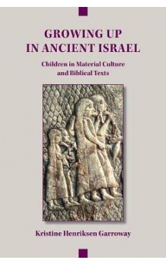 Growing Up in Ancient Israel: Children in Material Culture and Biblical Texts