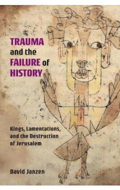 Trauma and the Failure of History: Kings, Lamentations, and the Destruction of Jerusalem