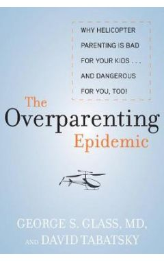 The Overparenting Epidemic: Why Helicopter Parenting Is Bad for Your Kids . . . and Dangerous for Yo
