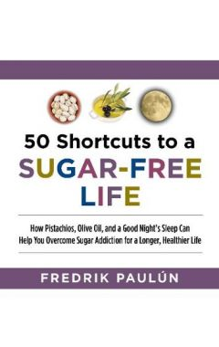 50 Shortcuts to a Sugar-Free Life: How Pistachios, Olive Oil, and a Good Night's Sleep Can Help You